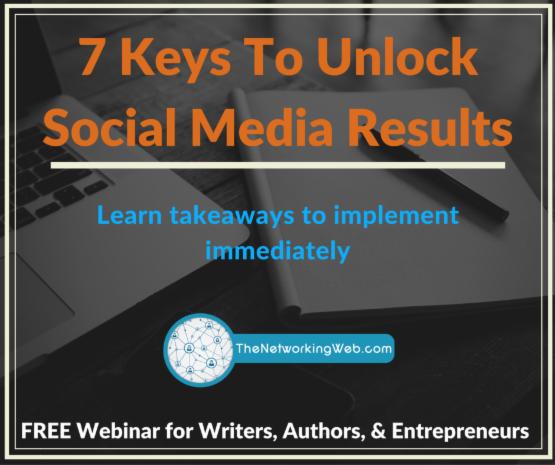 7 Keys to Unlock Social Media Results - The Networking Web - Writers Social Media Quick Start Program