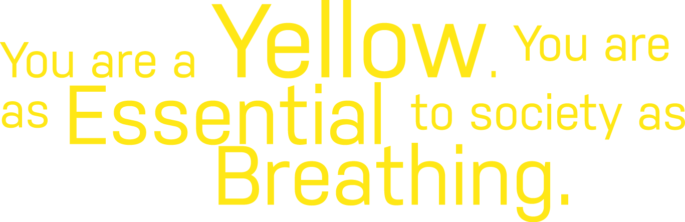 Yellows are as essential to society as breathing.