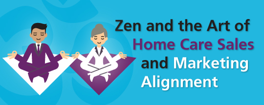 Zen and the Art of Home Care Sales and Marketing Alignment