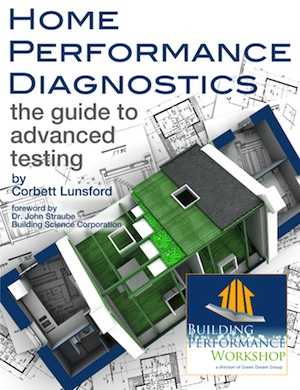Home Performance Diagnostics: the Guide to Advanced Testing, by Corbett Lunsford and Green Dream Group LLC