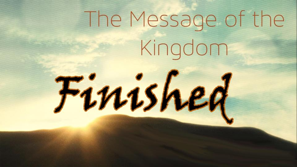 The message of the Kingdom is the Finished Work