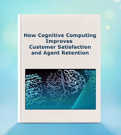 How Cognitive Computing Improves Customer Satisfaction and Agent Retention