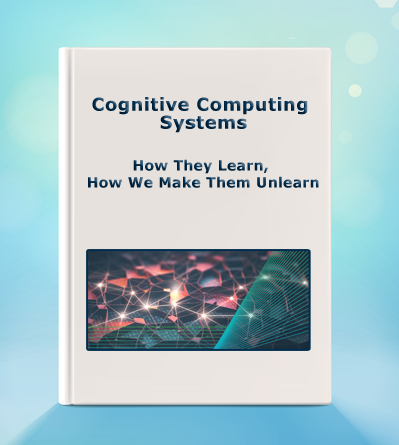 Cognitive Computing Systems: How They Learn, How We Make Them Unlearn