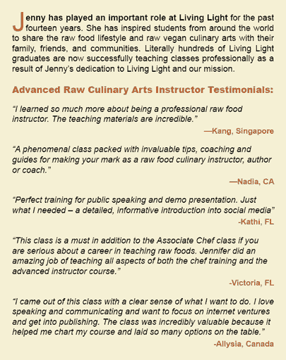 "Jenny has played an important role at Living Light for the past fourteen years. She has inspired students from around the world to share the raw food lifestyle and raw vegan culinary arts with their family, friends, and communities. Literally hundreds of Living Light graduates are now successfully teaching classes professionally as a result of Jenny's dedication to Living Light and our mission.   Advanced Raw Culinary Arts Instructor Testimonials:  ""I learned so much more about being a professional raw food instructor. The teaching materials are incredible.""     —Kang, Singapore  ""A phenomenal class packed with invaluable tips, coaching and guides for making your mark as a raw food culinary instructor, author or coach.""   —Nadia, CA   ""Perfect training for public speaking and demo presentation. Just what I needed – a detailed, informative introduction into social media""    -Kathi, FL  ""This class is a must in addition to the Associate Chef class if you are serious about a career in teaching raw foods. Jennifer did an amazing job of teaching all aspects of both the chef training and the advanced instructor course.""   -Victoria, FL   ""I came out of this class with a clear sense of what I want to do. I love speaking and communicating and want to focus on internet ventures and get into publishing. The class was incredibly valuable because it helped me chart my course and laid so many options on the table.""     -Allysia, Canada"