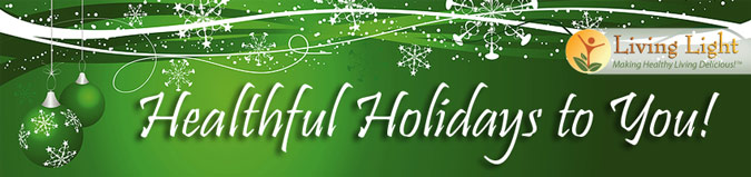 Healthful Holidays to You! -Living Light - Making Healthy Living Delicious!