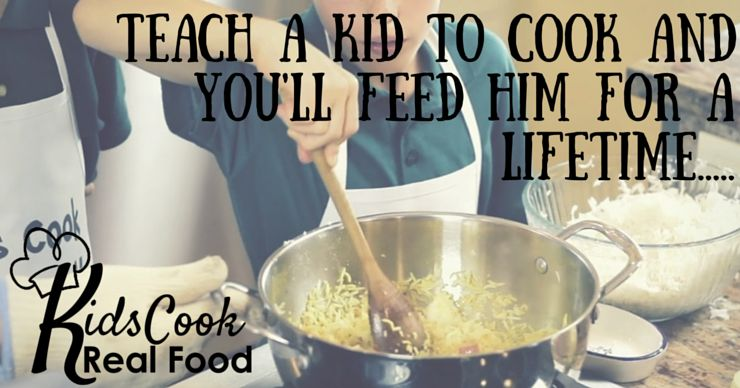 Teach a kid to cook and you'll feed him for a lifetime.