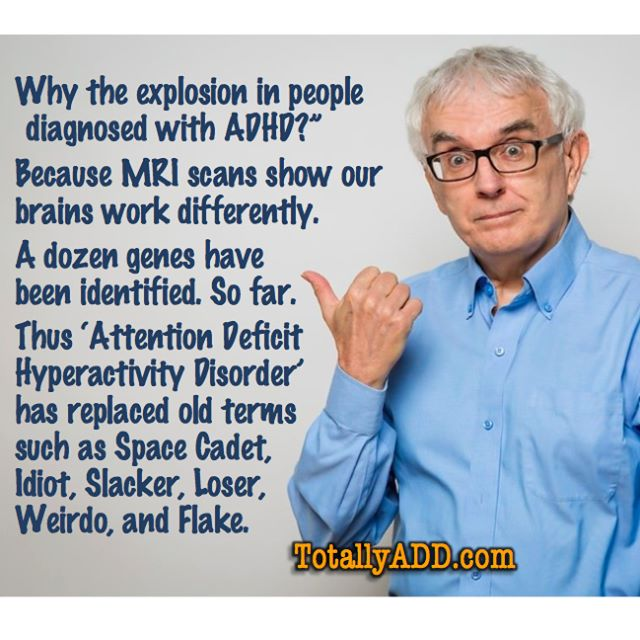cartoon with … Why the explosion in people diagnosed with ADHD? Because MRI scans show our brains work differently. A dozen genes have been identified, so far. Thus ADHD has replaced old terms such as Space Cadet, Idiot, Slacker, Loser, Weirdo and Flake. For more info, see https://totallyadd.com
