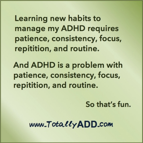 cartoon with … Learning new habits to manage my ADHD requires patience, consistency, focus, repetition, and routine. And ADHD is a problem with patience, consistency, focus, repetition, and routine. So that's fun. For more info, see https://totallyadd.com.