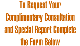 To Request Your Complimentary Consultation and Special Report Complete the Form Below