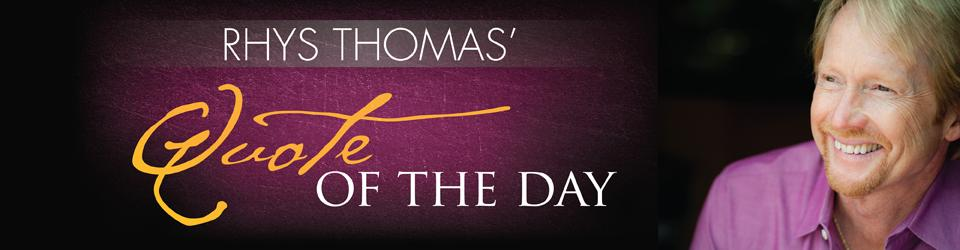 Rhys Thoma Quote of the Day