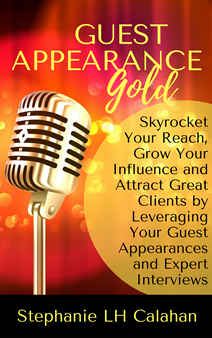 Guest Appearance Gold - Skyrocket Your Reach, Grow Your Influence and Attract Great Clients by Leveraging Your Guest Appearances and Expert Interviews